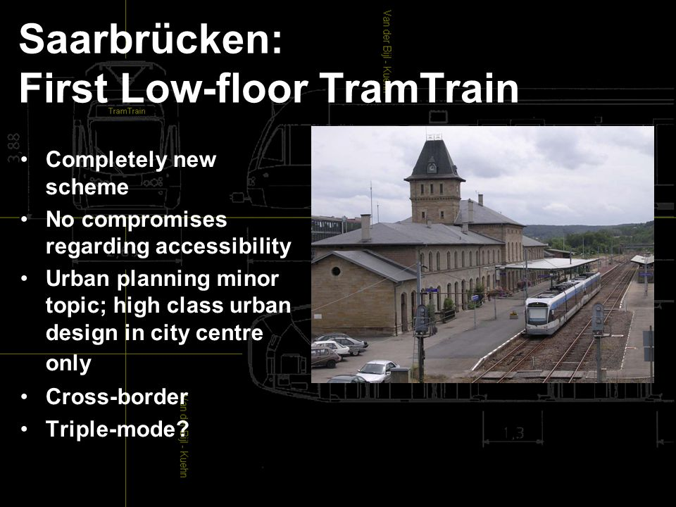 Saarbrücken: First Low-floor TramTrain Completely new scheme No compromises regarding accessibility Urban planning minor topic; high class urban design in city centre only Cross-border Triple-mode