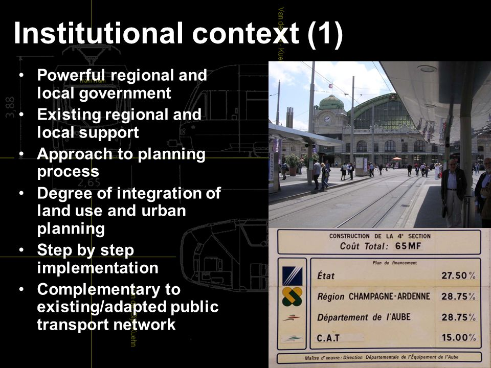 Institutional context (1) Powerful regional and local government Existing regional and local support Approach to planning process Degree of integration of land use and urban planning Step by step implementation Complementary to existing/adapted public transport network