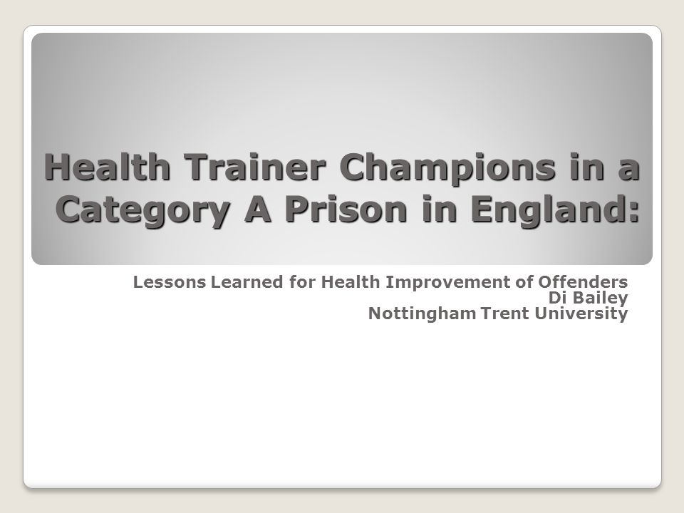 Health Trainer Champions in a Category A Prison in England: Lessons Learned for Health Improvement of Offenders Di Bailey Nottingham Trent University