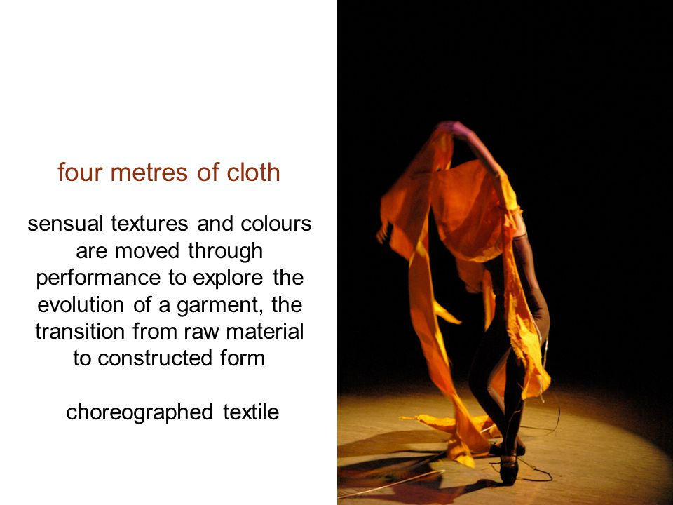four metres of cloth sensual textures and colours are moved through performance to explore the evolution of a garment, the transition from raw material to constructed form choreographed textile