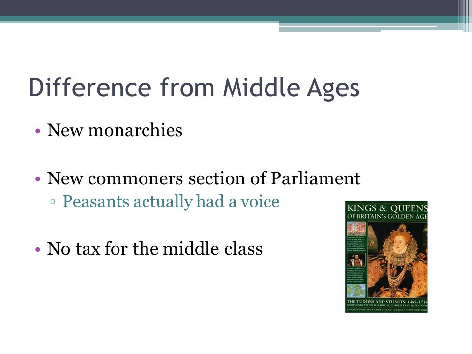 Difference from Middle Ages New monarchies New commoners section of Parliament ▫Peasants actually had a voice No tax for the middle class