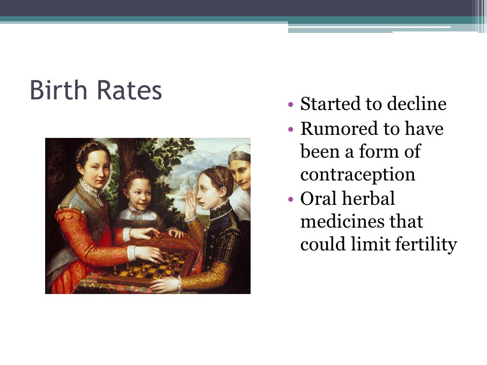 Birth Rates Started to decline Rumored to have been a form of contraception Oral herbal medicines that could limit fertility