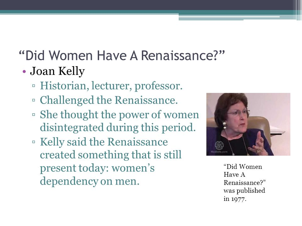 Did Women Have A Renaissance Joan Kelly ▫Historian, lecturer, professor.