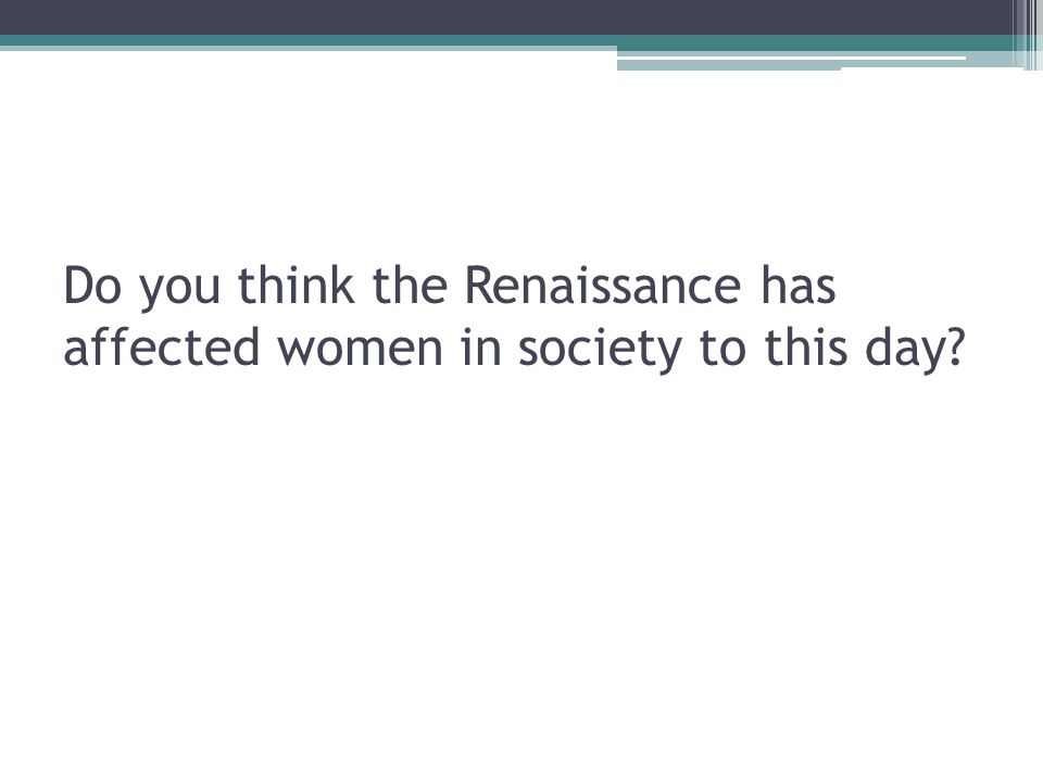 Do you think the Renaissance has affected women in society to this day