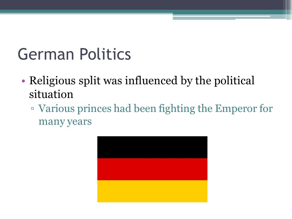German Politics Religious split was influenced by the political situation ▫Various princes had been fighting the Emperor for many years