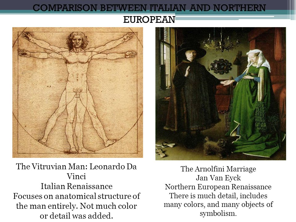 COMPARISON BETWEEN ITALIAN AND NORTHERN EUROPEAN The Vitruvian Man: Leonardo Da Vinci Italian Renaissance Focuses on anatomical structure of the man e