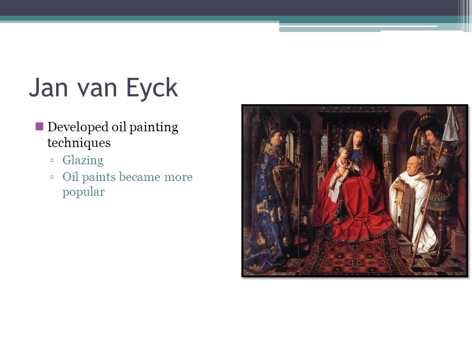 Jan van Eyck Developed oil painting techniques ▫Glazing ▫Oil paints became more popular