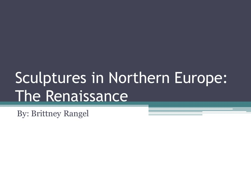 Sculptures in Northern Europe: The Renaissance By: Brittney Rangel