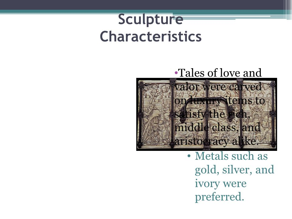 Sculpture Characteristics Tales of love and valor were carved on luxury items to satisfy the rich, middle class, and aristocracy alike.
