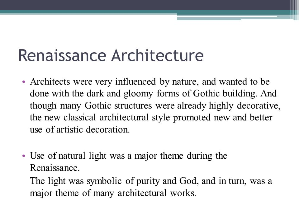 Renaissance Architecture Architects were very influenced by nature, and wanted to be done with the dark and gloomy forms of Gothic building.