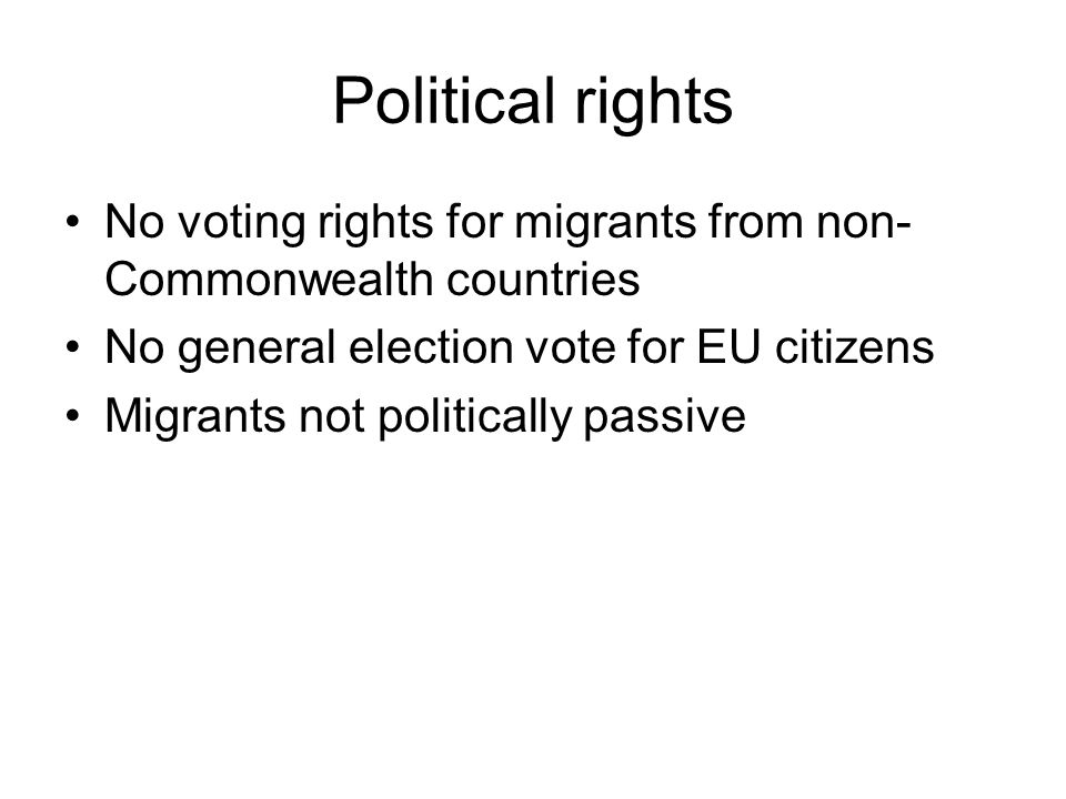 Political rights No voting rights for migrants from non- Commonwealth countries No general election vote for EU citizens Migrants not politically passive