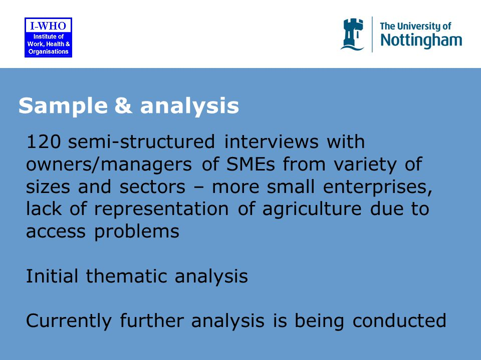 Sample & analysis 120 semi-structured interviews with owners/managers of SMEs from variety of sizes and sectors – more small enterprises, lack of representation of agriculture due to access problems Initial thematic analysis Currently further analysis is being conducted