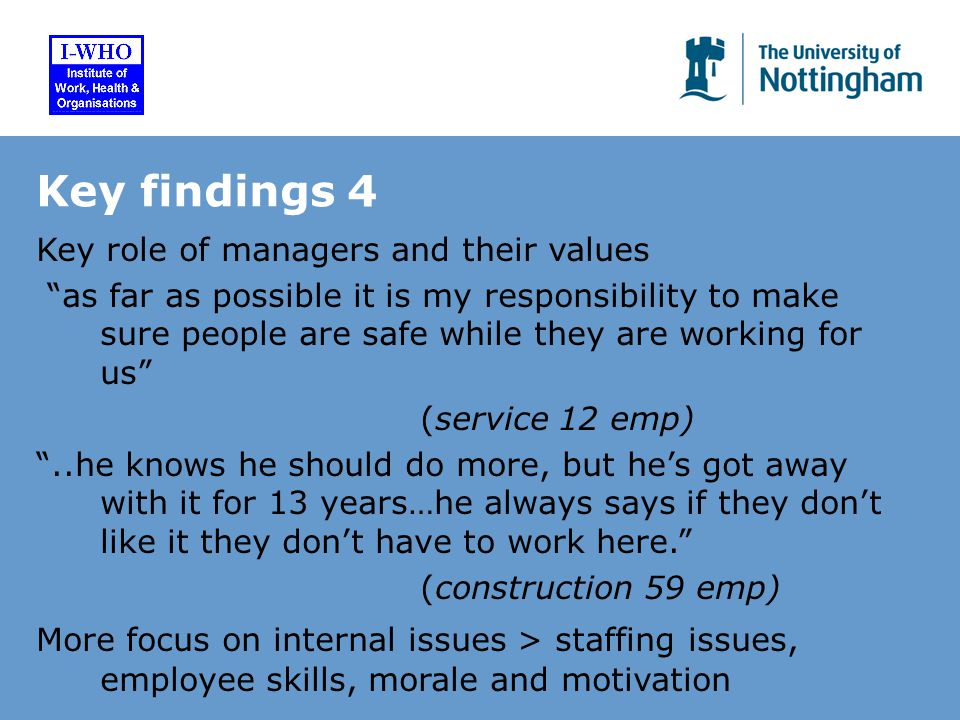 Key findings 4 Key role of managers and their values as far as possible it is my responsibility to make sure people are safe while they are working for us (service 12 emp) ..he knows he should do more, but he's got away with it for 13 years…he always says if they don't like it they don't have to work here. (construction 59 emp) More focus on internal issues > staffing issues, employee skills, morale and motivation