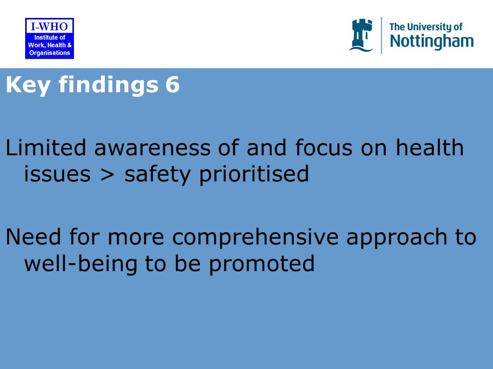 Key findings 6 Limited awareness of and focus on health issues > safety prioritised Need for more comprehensive approach to well-being to be promoted