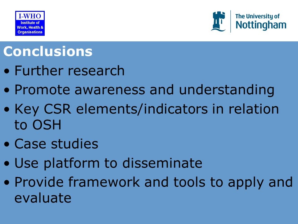 Conclusions Further research Promote awareness and understanding Key CSR elements/indicators in relation to OSH Case studies Use platform to disseminate Provide framework and tools to apply and evaluate