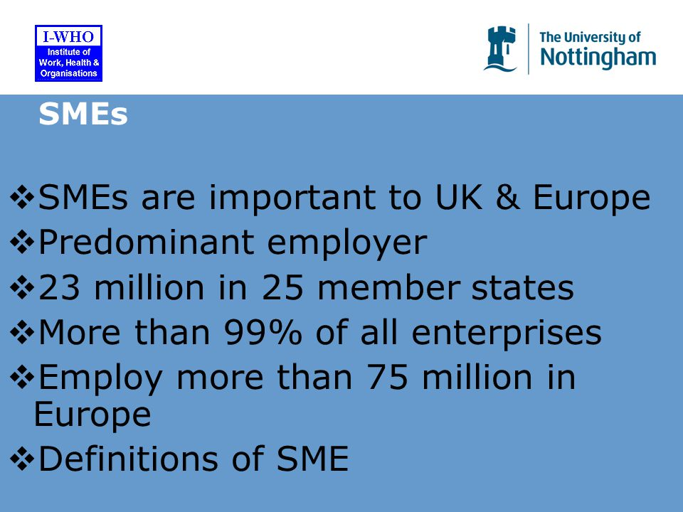 SMEs  SMEs are important to UK & Europe  Predominant employer  23 million in 25 member states  More than 99% of all enterprises  Employ more than 75 million in Europe  Definitions of SME