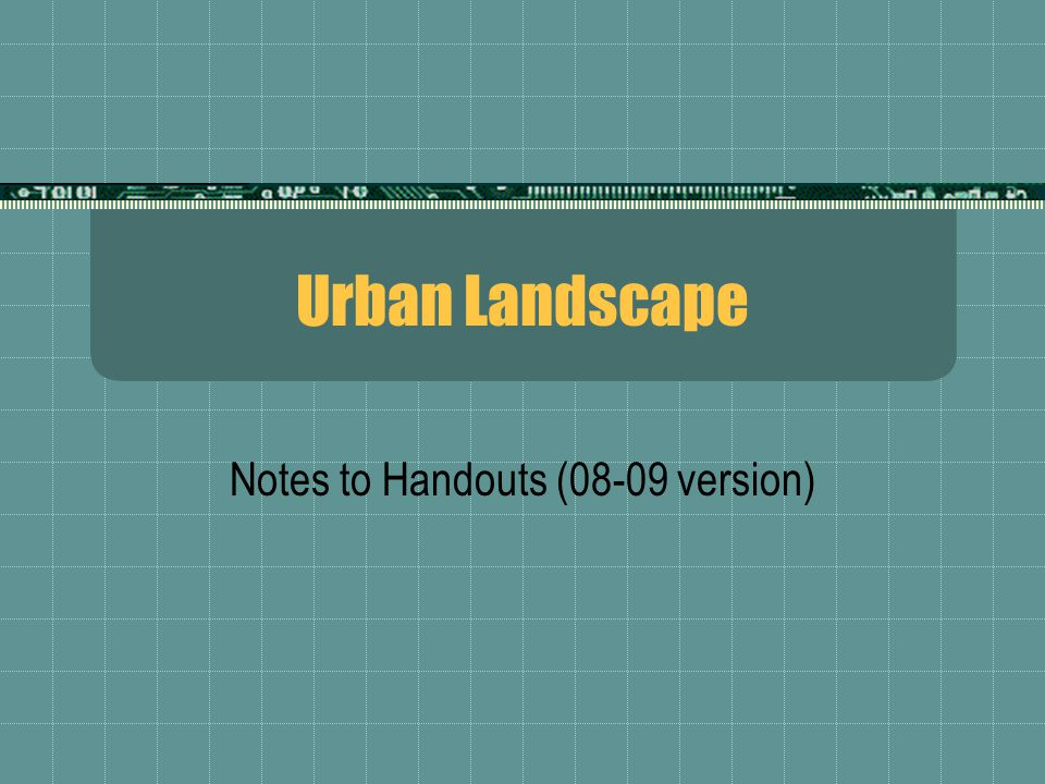 Urban Landscape Notes to Handouts (08-09 version)
