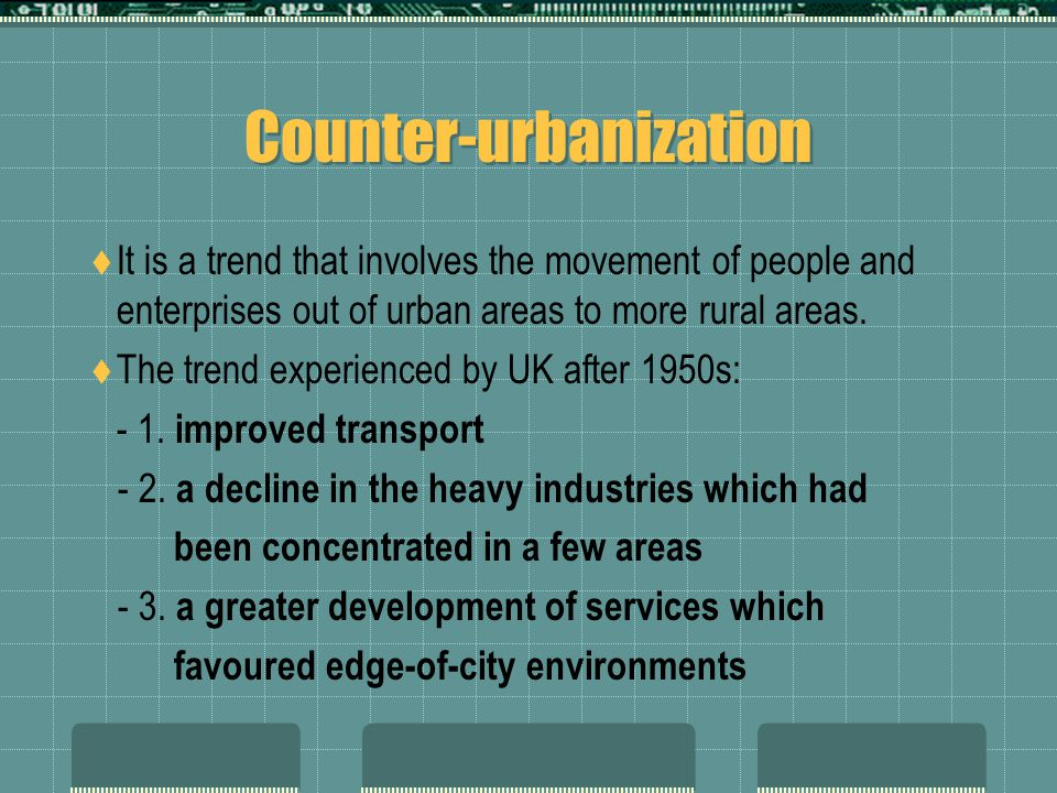 Counter-urbanization  It is a trend that involves the movement of people and enterprises out of urban areas to more rural areas.