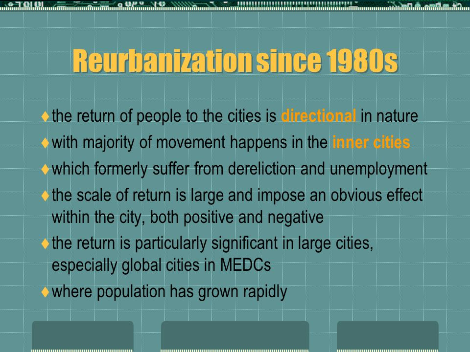 Reurbanization since 1980s  the return of people to the cities is directional in nature  with majority of movement happens in the inner cities  which formerly suffer from dereliction and unemployment  the scale of return is large and impose an obvious effect within the city, both positive and negative  the return is particularly significant in large cities, especially global cities in MEDCs  where population has grown rapidly