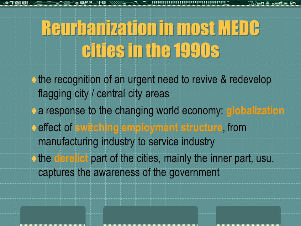 Reurbanization in most MEDC cities in the 1990s  the recognition of an urgent need to revive & redevelop flagging city / central city areas  a response to the changing world economy: globalization  effect of switching employment structure, from manufacturing industry to service industry  the derelict part of the cities, mainly the inner part, usu.