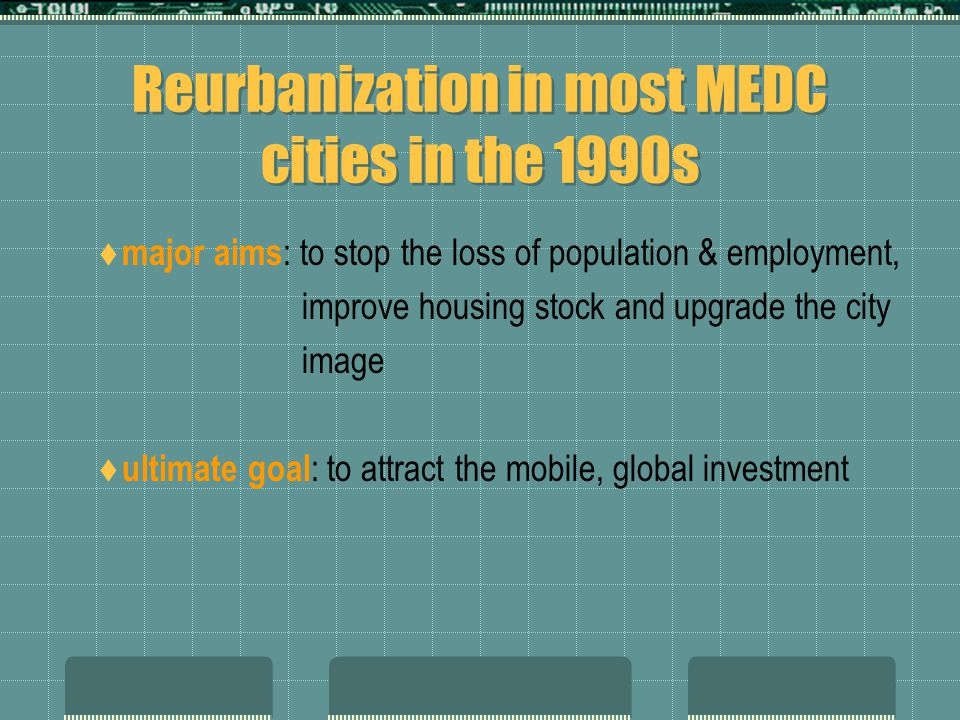 Reurbanization in most MEDC cities in the 1990s  major aims : to stop the loss of population & employment, improve housing stock and upgrade the city image  ultimate goal : to attract the mobile, global investment