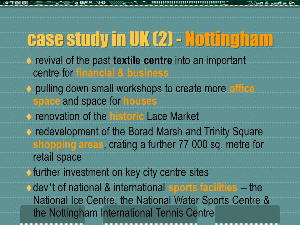 case study in UK (2) - Nottingham  revival of the past textile centre into an important centre for financial & business  pulling down small workshops to create more office space and space for houses  renovation of the historic Lace Market  redevelopment of the Borad Marsh and Trinity Square shopping areas, crating a further 77 000 sq.