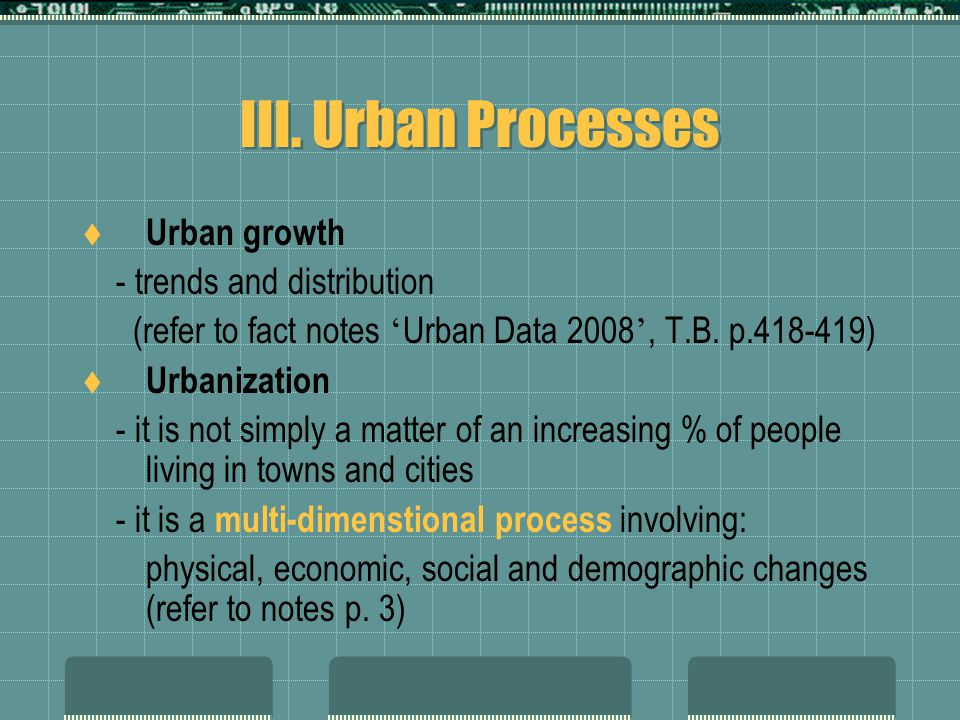 III. Urban Processes  Urban growth - trends and distribution (refer to fact notes ' Urban Data 2008 ', T.B. p.418-419)  Urbanization - it is not sim