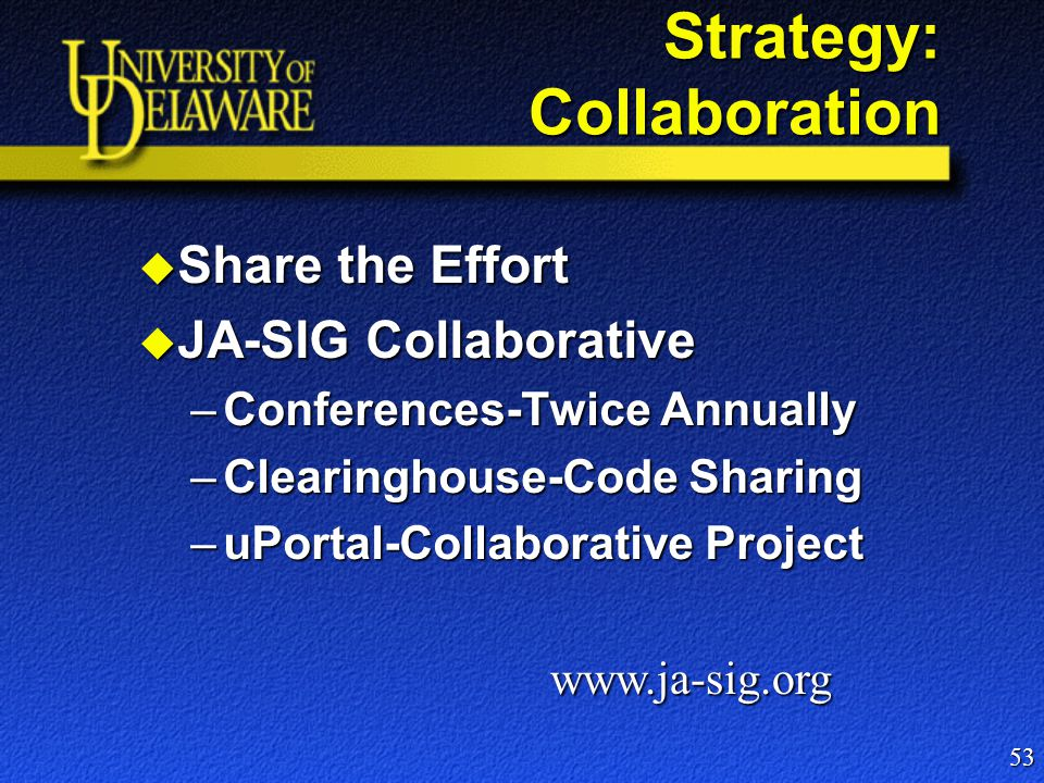 Strategy: Collaboration  Share the Effort  JA-SIG Collaborative –Conferences-Twice Annually –Clearinghouse-Code Sharing –uPortal-Collaborative Project 53 www.ja-sig.org