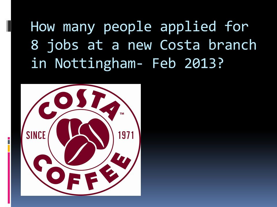 How many people applied for 8 jobs at a new Costa branch in Nottingham- Feb 2013?  1700