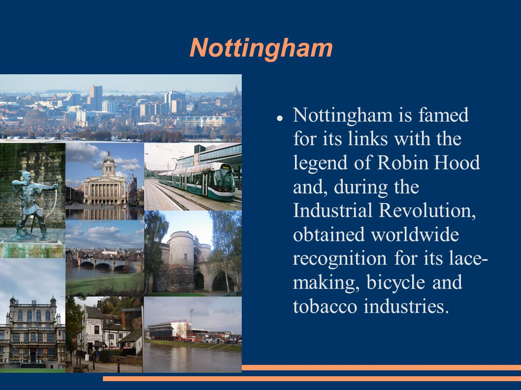 Nottingham Nottingham is famed for its links with the legend of Robin Hood and, during the Industrial Revolution, obtained worldwide recognition for its lace- making, bicycle and tobacco industries.