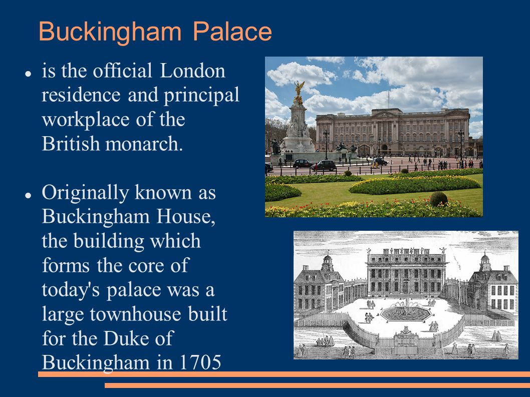Buckingham Palace is the official London residence and principal workplace of the British monarch.