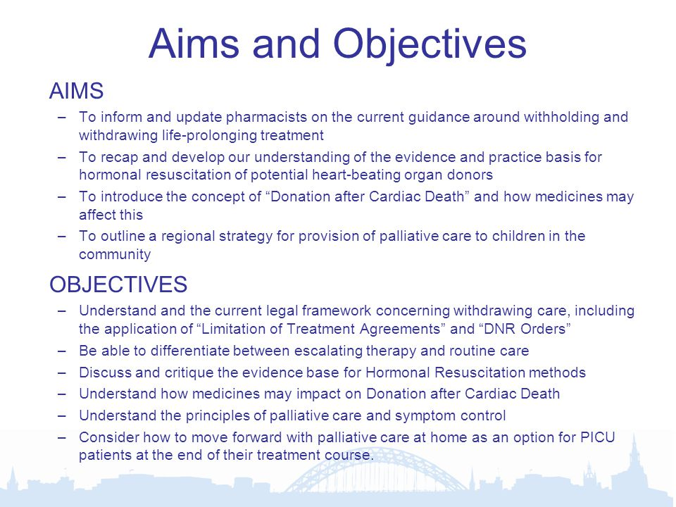 Aims and Objectives AIMS –To inform and update pharmacists on the current guidance around withholding and withdrawing life-prolonging treatment –To recap and develop our understanding of the evidence and practice basis for hormonal resuscitation of potential heart-beating organ donors –To introduce the concept of Donation after Cardiac Death and how medicines may affect this –To outline a regional strategy for provision of palliative care to children in the community OBJECTIVES –Understand and the current legal framework concerning withdrawing care, including the application of Limitation of Treatment Agreements and DNR Orders –Be able to differentiate between escalating therapy and routine care –Discuss and critique the evidence base for Hormonal Resuscitation methods –Understand how medicines may impact on Donation after Cardiac Death –Understand the principles of palliative care and symptom control –Consider how to move forward with palliative care at home as an option for PICU patients at the end of their treatment course.