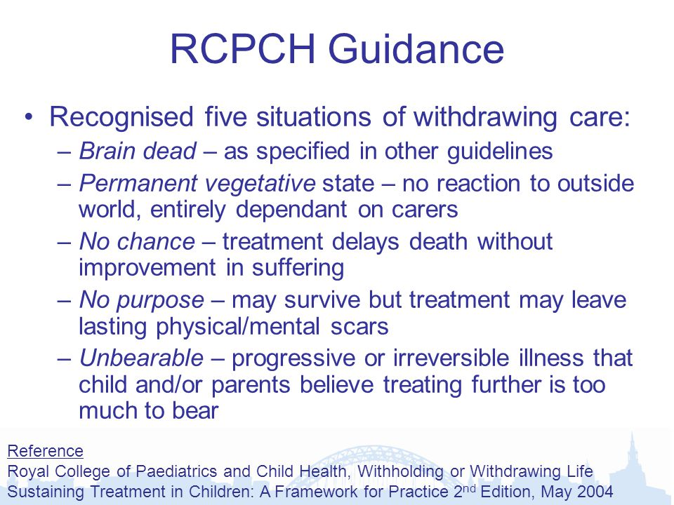 RCPCH Guidance Recognised five situations of withdrawing care: –Brain dead – as specified in other guidelines –Permanent vegetative state – no reaction to outside world, entirely dependant on carers –No chance – treatment delays death without improvement in suffering –No purpose – may survive but treatment may leave lasting physical/mental scars –Unbearable – progressive or irreversible illness that child and/or parents believe treating further is too much to bear Reference Royal College of Paediatrics and Child Health, Withholding or Withdrawing Life Sustaining Treatment in Children: A Framework for Practice 2 nd Edition, May 2004