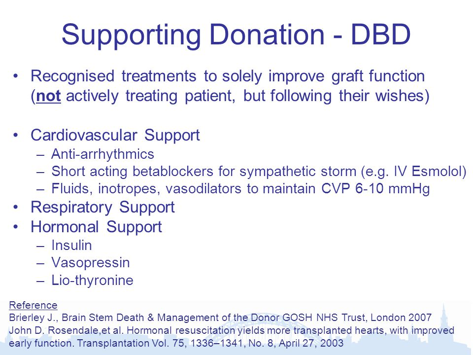 Supporting Donation - DBD Recognised treatments to solely improve graft function (not actively treating patient, but following their wishes) Cardiovascular Support –Anti-arrhythmics –Short acting betablockers for sympathetic storm (e.g.