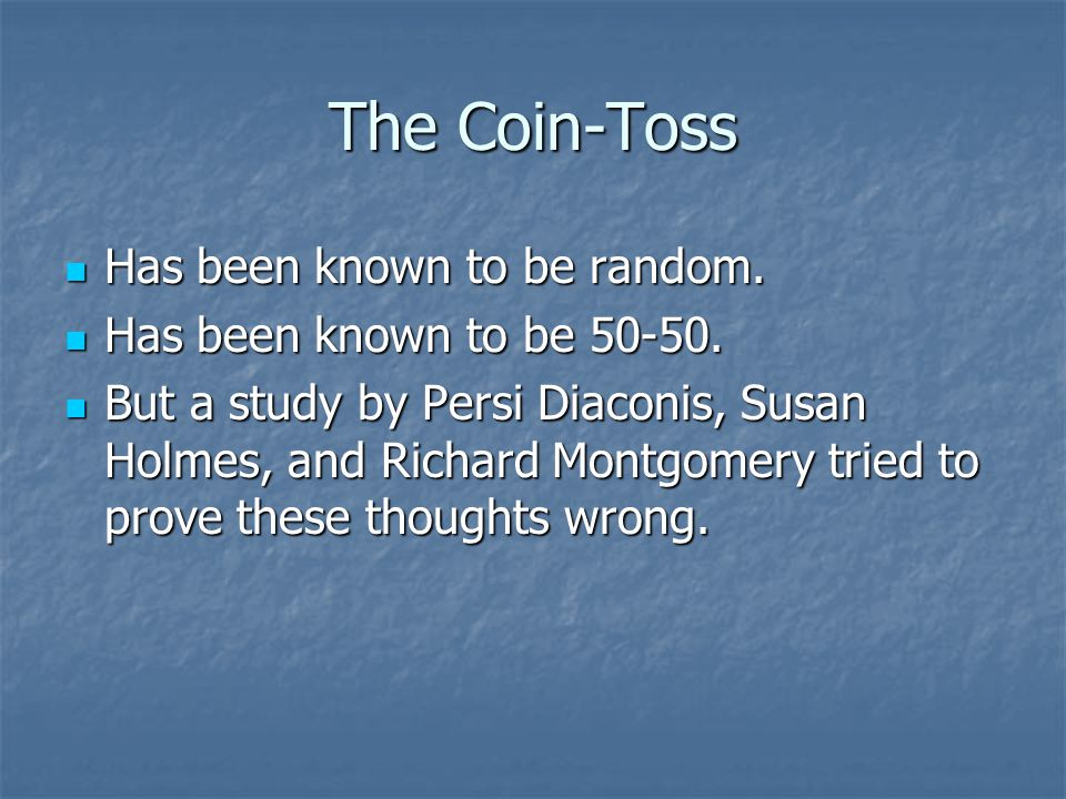 The Coin-Toss Has been known to be random. Has been known to be random. Has been known to be 50-50. Has been known to be 50-50. But a study by Persi D