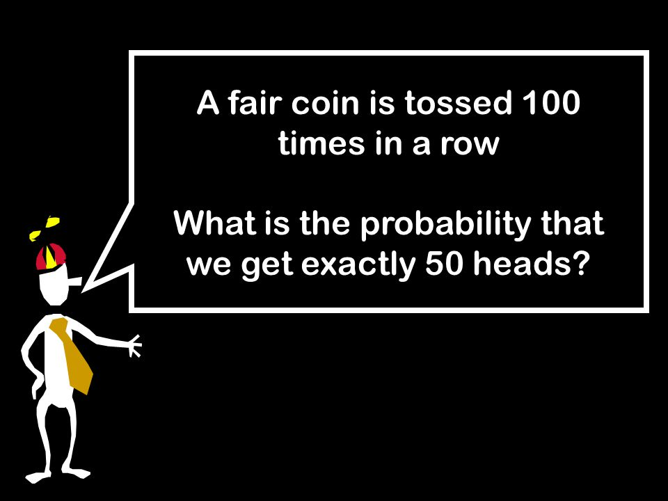 A fair coin is tossed 100 times in a row What is the probability that we get exactly 50 heads