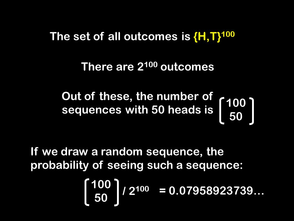 The set of all outcomes is {H,T} 100 There are 2 100 outcomes Out of these, the number of sequences with 50 heads is 100 50 / 2 100 100 50 If we draw a random sequence, the probability of seeing such a sequence: = 0.07958923739…