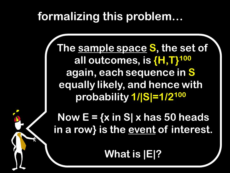 The sample space S, the set of all outcomes, is {H,T} 100 formalizing this problem… again, each sequence in S equally likely, and hence with probability 1/|S|=1/2 100 Now E = {x in S| x has 50 heads in a row} is the event of interest.