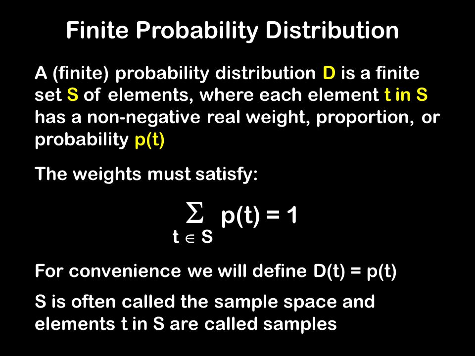 Finite Probability Distribution A (finite) probability distribution D is a finite set S of elements, where each element t in S has a non-negative real weight, proportion, or probability p(t)  p(t) = 1 t  S For convenience we will define D(t) = p(t) S is often called the sample space and elements t in S are called samples The weights must satisfy: