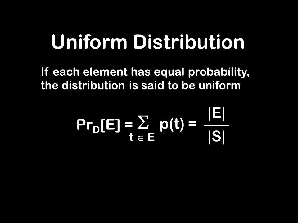 Uniform Distribution If each element has equal probability, the distribution is said to be uniform  p(t) = t  E Pr D [E] = |E| |S|