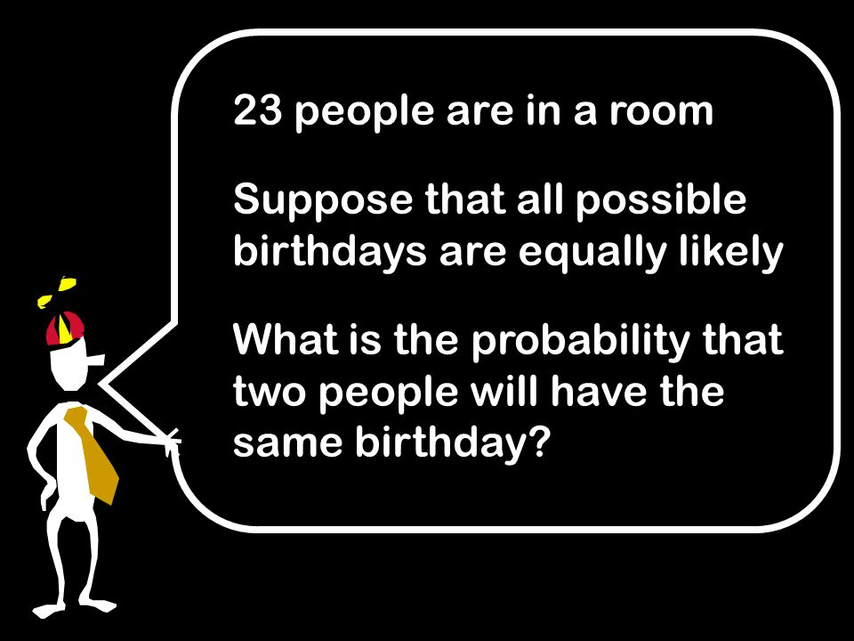 23 people are in a room Suppose that all possible birthdays are equally likely What is the probability that two people will have the same birthday