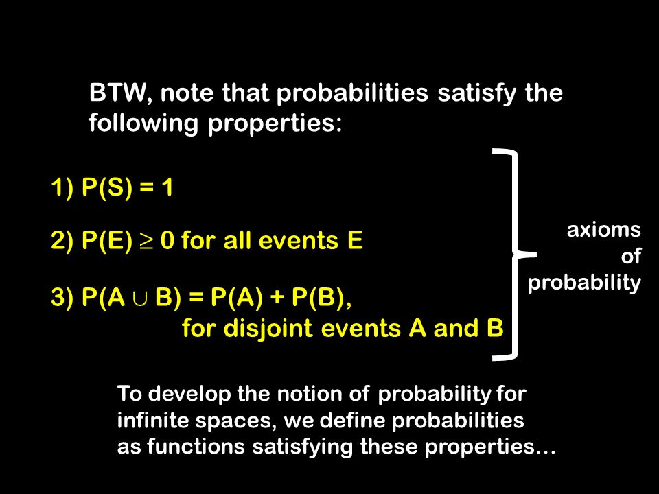 2) P(E) ≥ 0 for all events E 1) P(S) = 1 3) P(A  B) = P(A) + P(B), for disjoint events A and B To develop the notion of probability for infinite spaces, we define probabilities as functions satisfying these properties… axioms of probability BTW, note that probabilities satisfy the following properties: