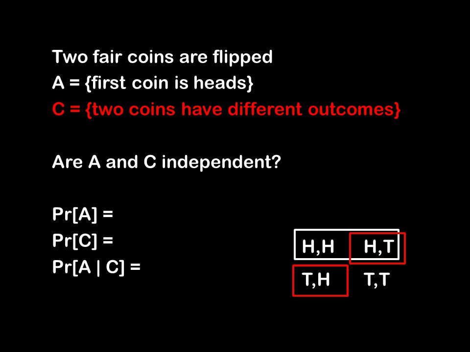 Two fair coins are flipped A = {first coin is heads} C = {two coins have different outcomes} Are A and C independent.