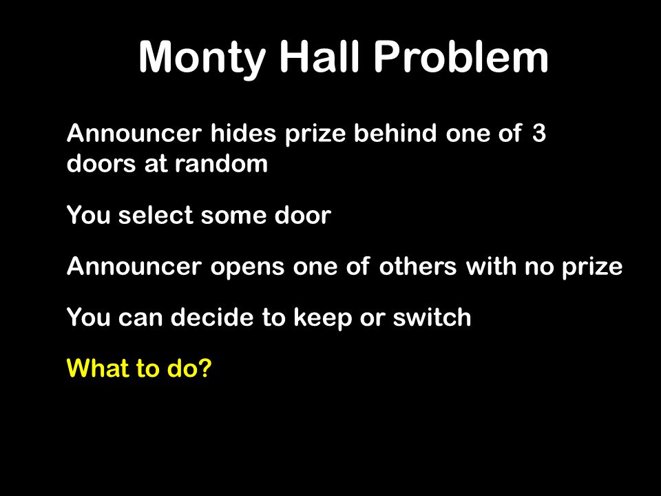 Monty Hall Problem Announcer hides prize behind one of 3 doors at random You select some door Announcer opens one of others with no prize You can decide to keep or switch What to do