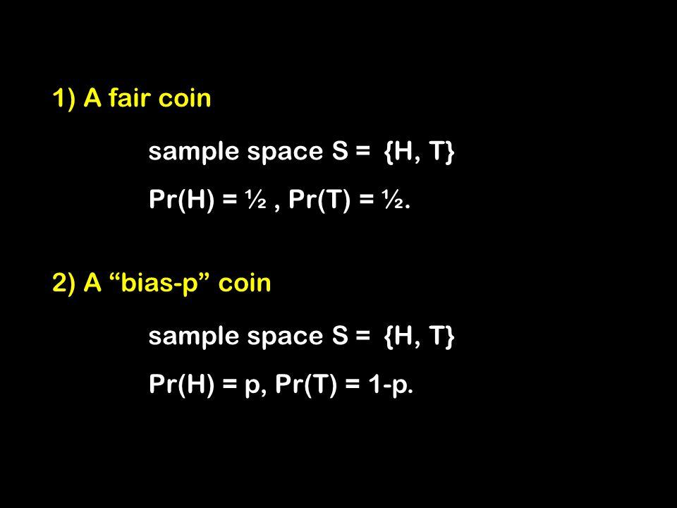 1) A fair coin sample space S = {H, T} Pr(H) = ½, Pr(T) = ½.