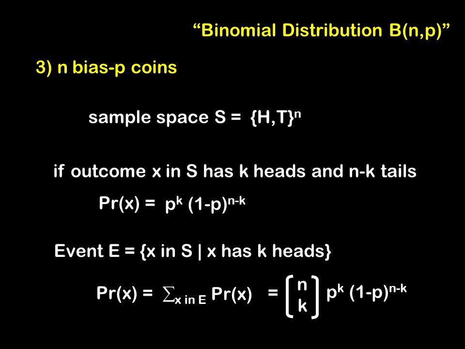 3) n bias-p coins sample space S = {H,T} n if outcome x in S has k heads and n-k tails Pr(x) = p k (1-p) n-k nknk Event E = {x in S | x has k heads} Pr(x) = p k (1-p) n-k  x in E Pr(x) = Binomial Distribution B(n,p)