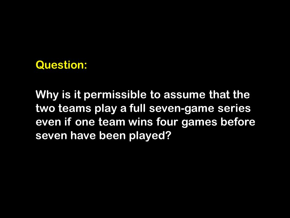 Question: Why is it permissible to assume that the two teams play a full seven-game series even if one team wins four games before seven have been played