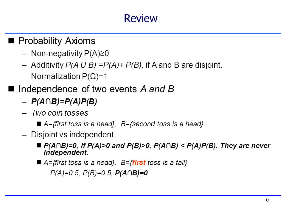 0 0 Review Probability Axioms –Non-negativity P(A)≥0 –Additivity P(A U B) =P(A)+ P(B), if A and B are disjoint.