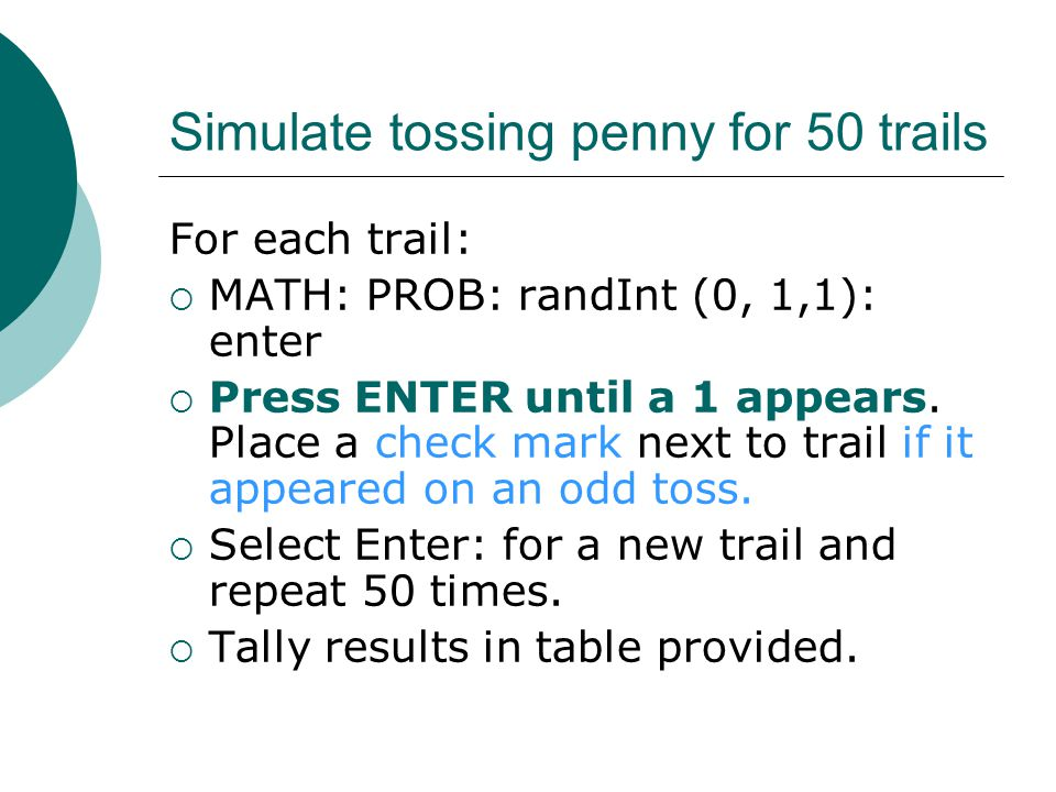 Simulate tossing penny for 50 trails For each trail:  MATH: PROB: randInt (0, 1,1): enter  Press ENTER until a 1 appears.