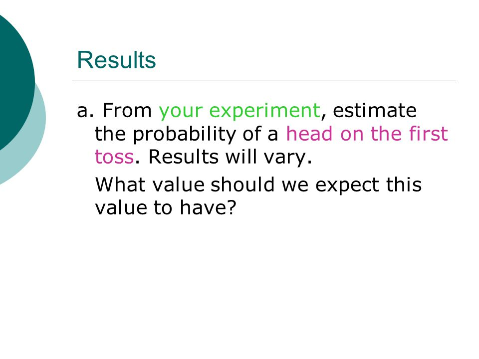 Results a.From your experiment, estimate the probability of a head on the first toss.